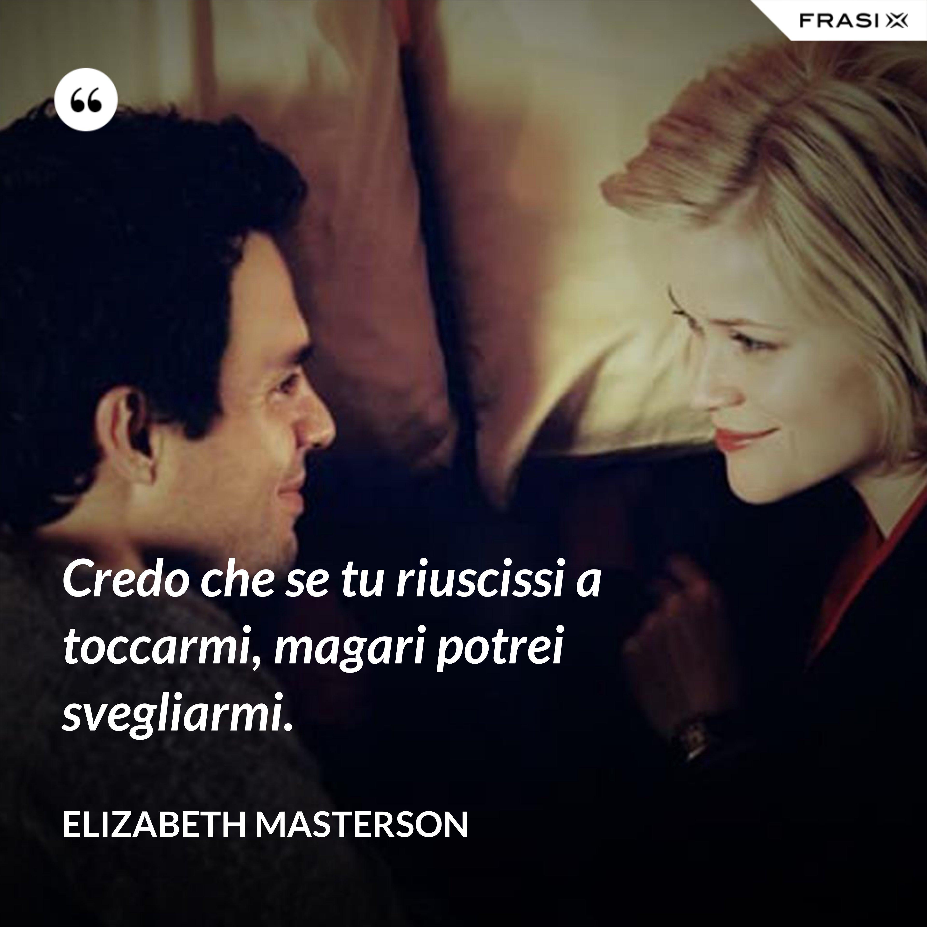 Credo che se tu riuscissi a toccarmi, magari potrei svegliarmi. - Elizabeth Masterson