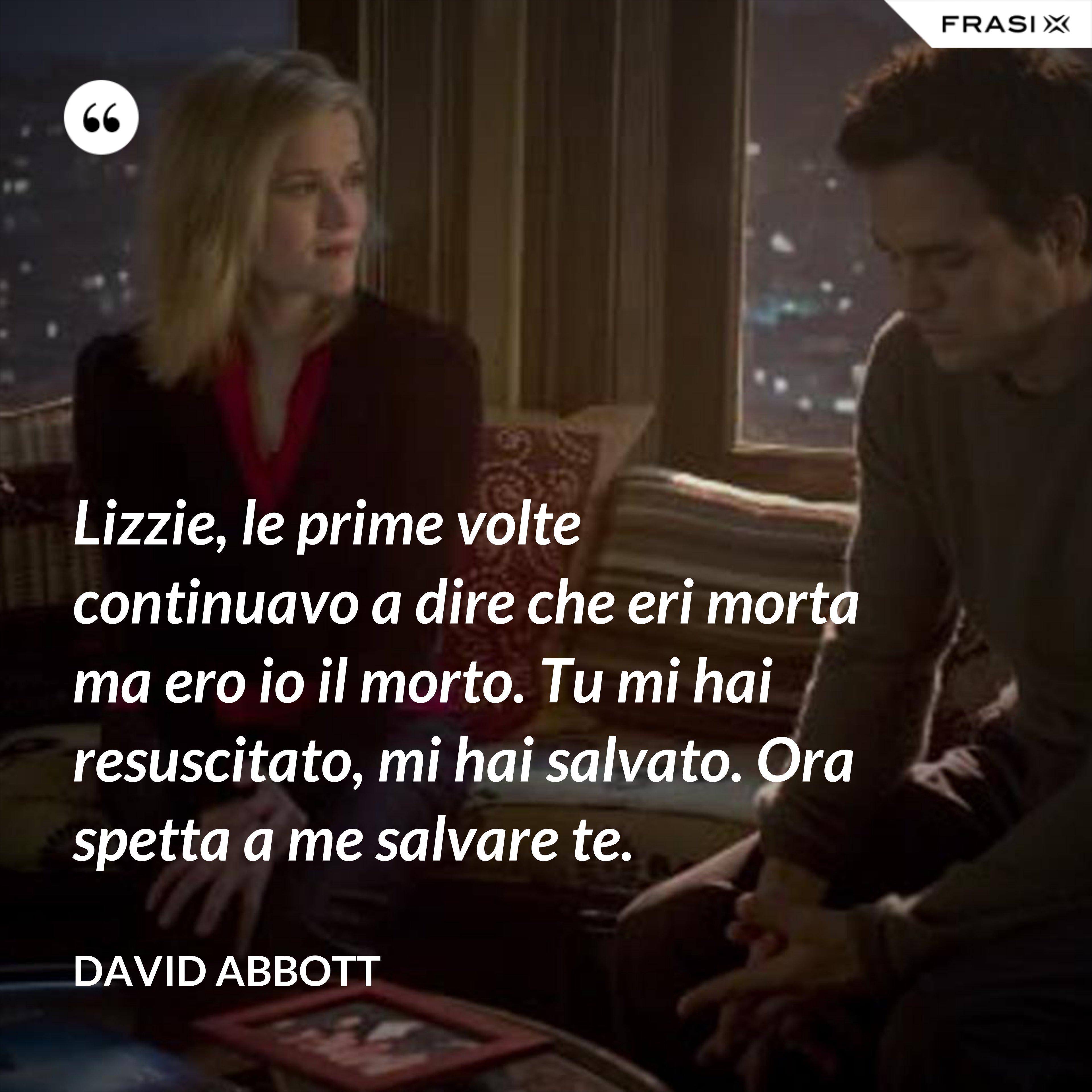 Lizzie, le prime volte continuavo a dire che eri morta ma ero io il morto. Tu mi hai resuscitato, mi hai salvato. Ora spetta a me salvare te. - David Abbott