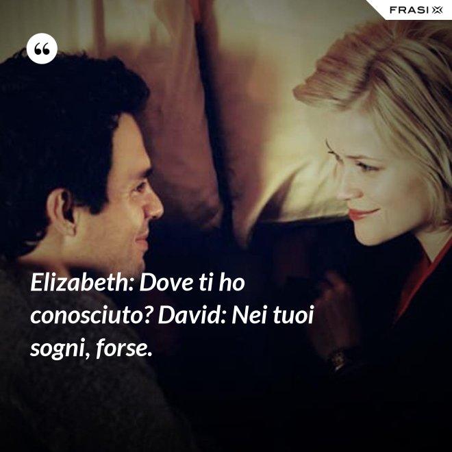 Elizabeth: Dove ti ho conosciuto? David: Nei tuoi sogni, forse. - Anonimo