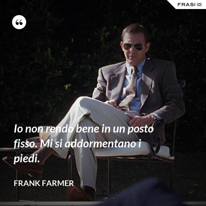 Io non rendo bene in un posto fisso. Mi si addormentano i piedi. - Frank Farmer
