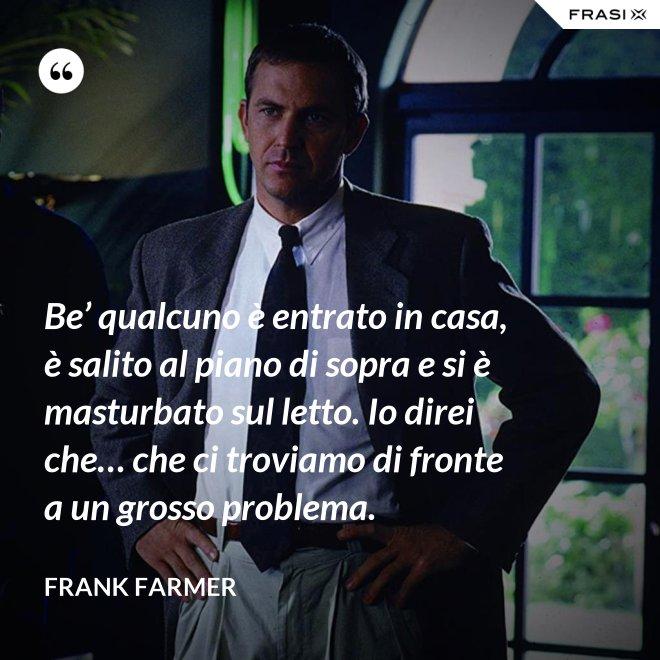 Be' qualcuno è entrato in casa, è salito al piano di sopra e si è masturbato sul letto. Io direi che… che ci troviamo di fronte a un grosso problema. - Frank Farmer