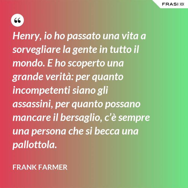 Henry, io ho passato una vita a sorvegliare la gente in tutto il mondo. E ho scoperto una grande verità: per quanto incompetenti siano gli assassini, per quanto possano mancare il bersaglio, c'è sempre una persona che si becca una pallottola. - Frank Farmer