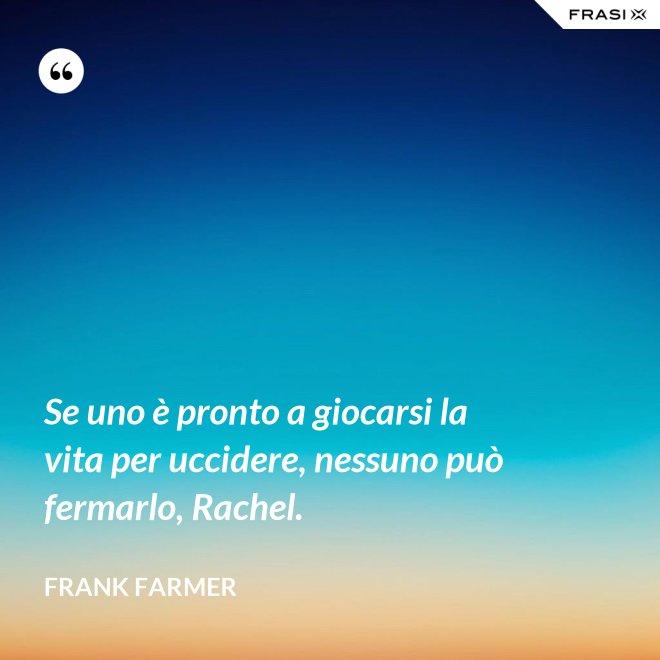 Se uno è pronto a giocarsi la vita per uccidere, nessuno può fermarlo, Rachel. - Frank Farmer