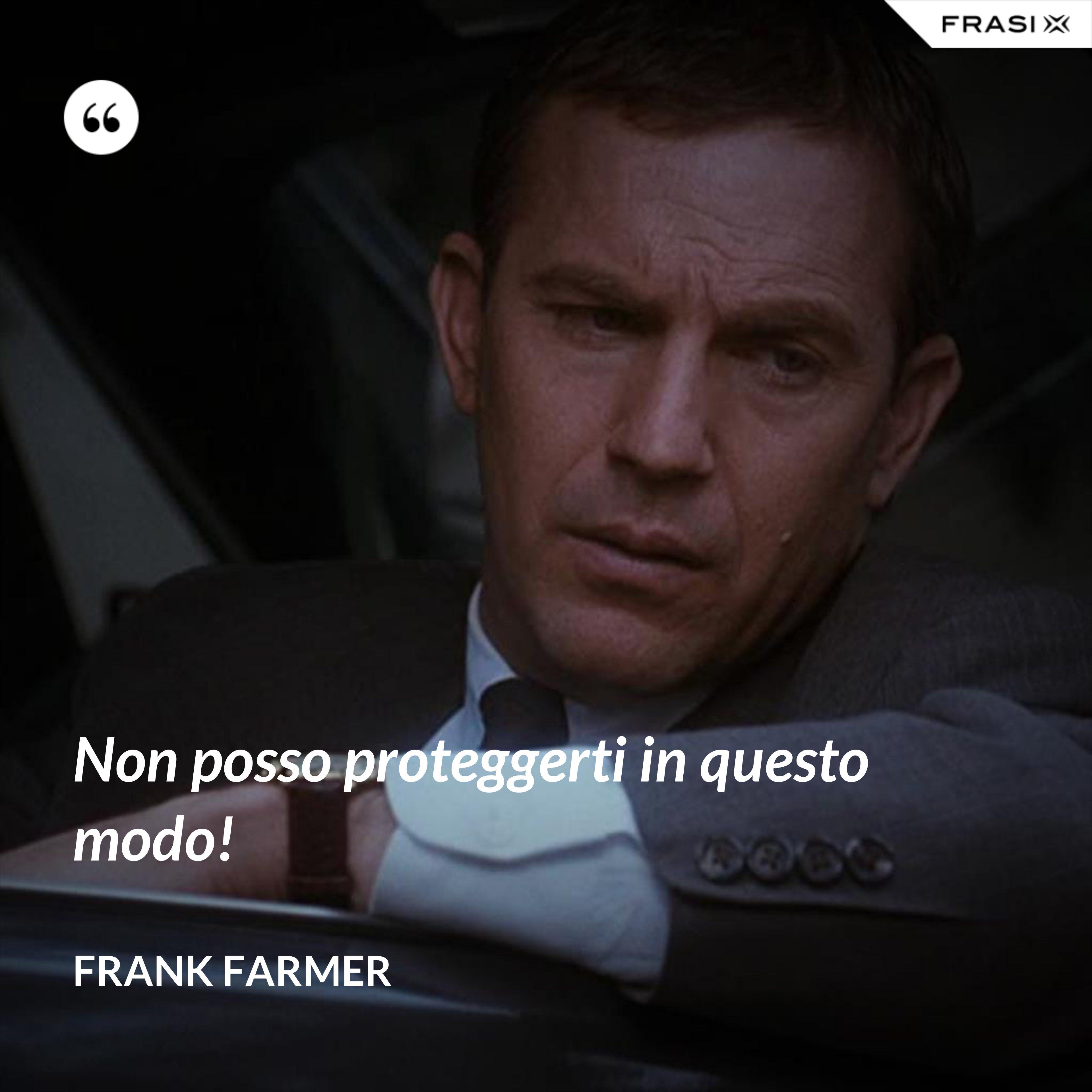 Non posso proteggerti in questo modo! - Frank Farmer