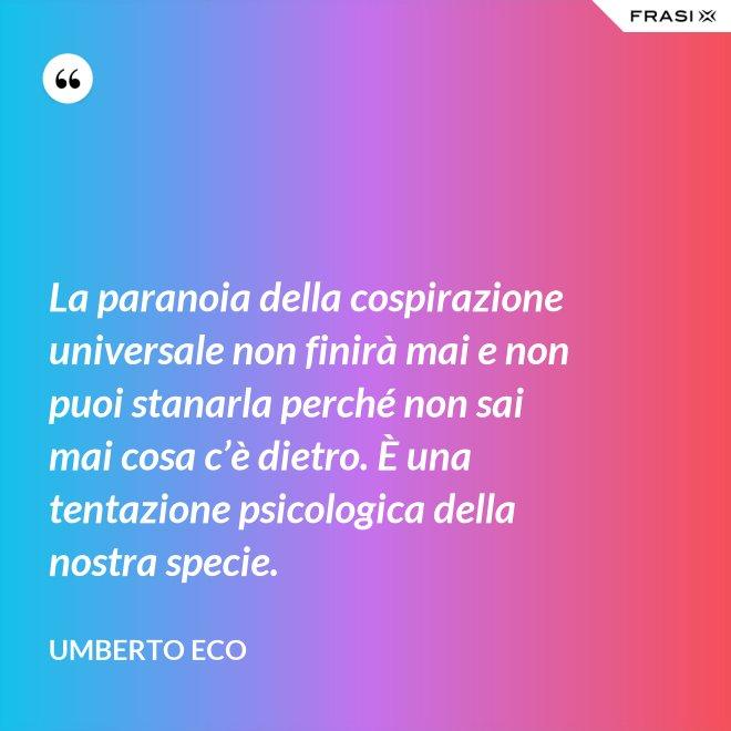 La paranoia della cospirazione universale non finirà mai e non puoi stanarla perché non sai mai cosa c'è dietro. È una tentazione psicologica della nostra specie. - Umberto Eco