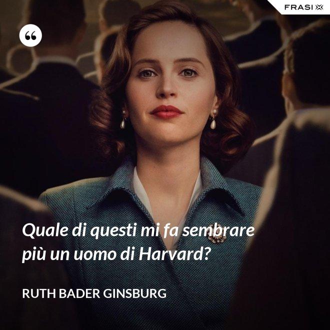 Quale di questi mi fa sembrare più un uomo di Harvard? - Ruth Bader Ginsburg