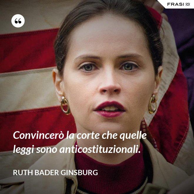 Convincerò la corte che quelle leggi sono anticostituzionali. - Ruth Bader Ginsburg