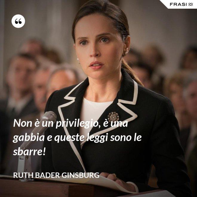 Non è un privilegio, è una gabbia e queste leggi sono le sbarre! - Ruth Bader Ginsburg