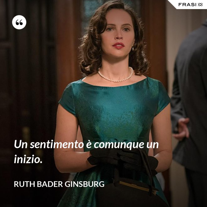 Un sentimento è comunque un inizio. - Ruth Bader Ginsburg