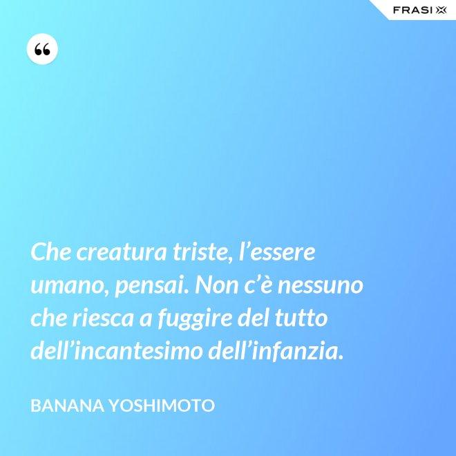 Che creatura triste, l'essere umano, pensai. Non c'è nessuno che riesca a fuggire del tutto dell'incantesimo dell'infanzia. - Banana Yoshimoto