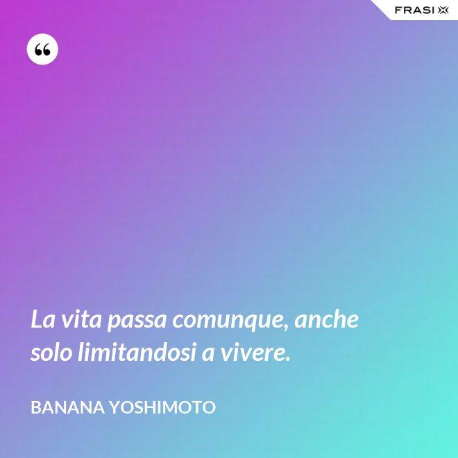 La vita passa comunque, anche solo limitandosi a vivere. - Banana Yoshimoto