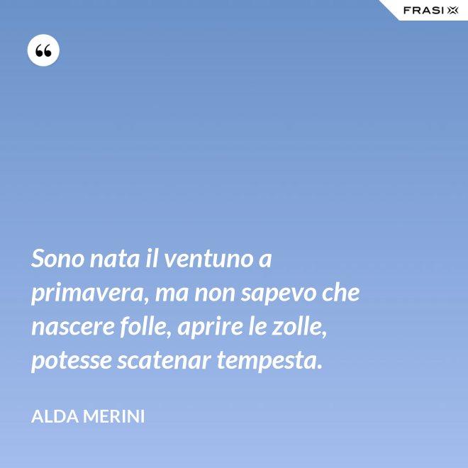 Sono nata il ventuno a primavera, ma non sapevo che nascere folle, aprire le zolle, potesse scatenar tempesta. - Alda Merini
