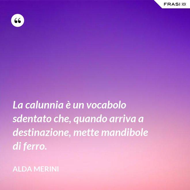 La calunnia è un vocabolo sdentato che, quando arriva a destinazione, mette mandibole di ferro. - Alda Merini