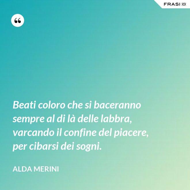Beati coloro che si baceranno sempre al di là delle labbra, varcando il confine del piacere, per cibarsi dei sogni. - Alda Merini