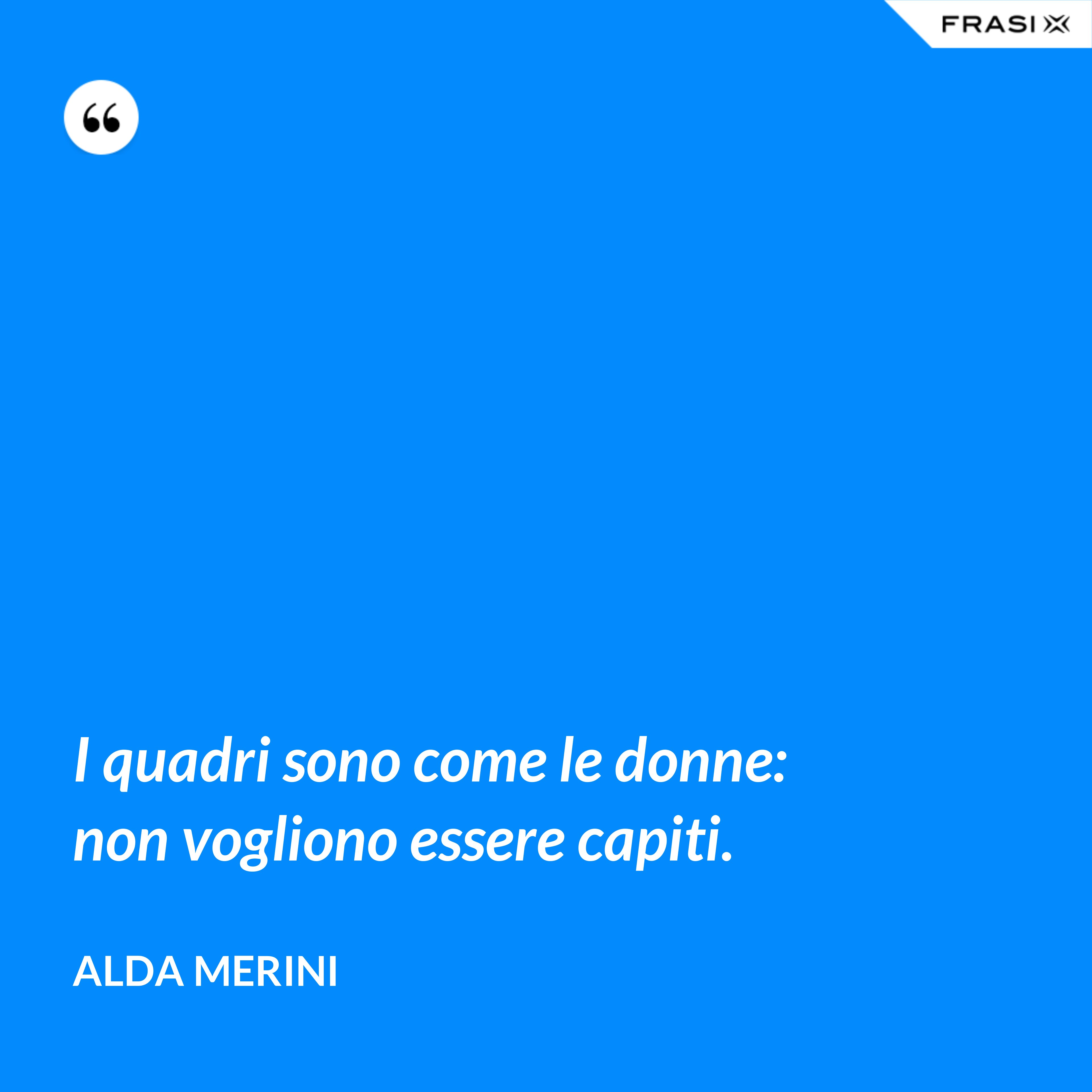 I quadri sono come le donne: non vogliono essere capiti. - Alda Merini