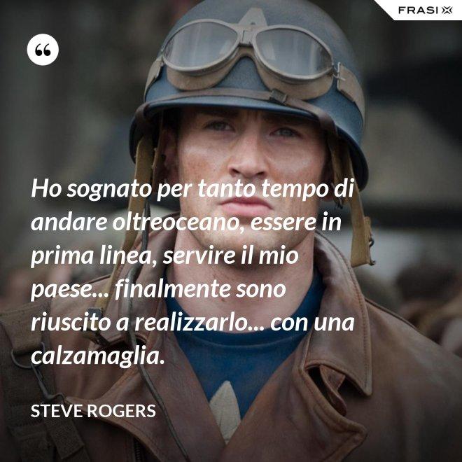 Ho sognato per tanto tempo di andare oltreoceano, essere in prima linea, servire il mio paese... finalmente sono riuscito a realizzarlo... con una calzamaglia. - Steve Rogers