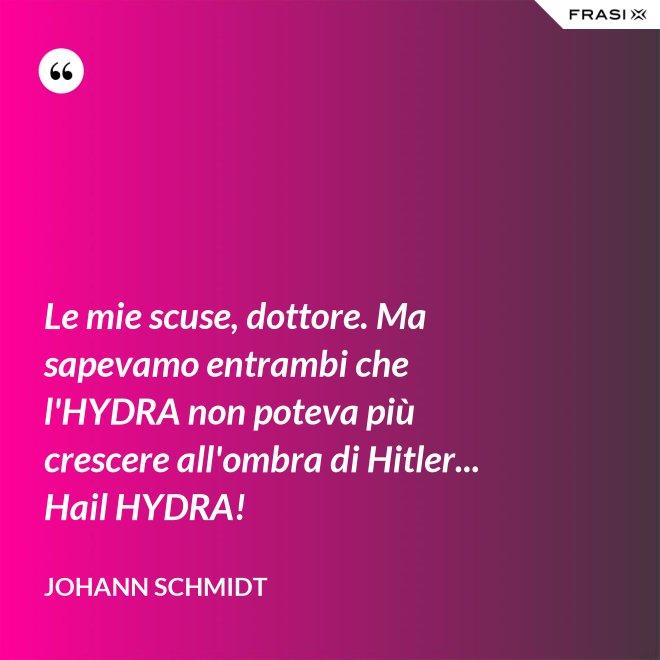 Le mie scuse, dottore. Ma sapevamo entrambi che l'HYDRA non poteva più crescere all'ombra di Hitler... Hail HYDRA! - Johann Schmidt