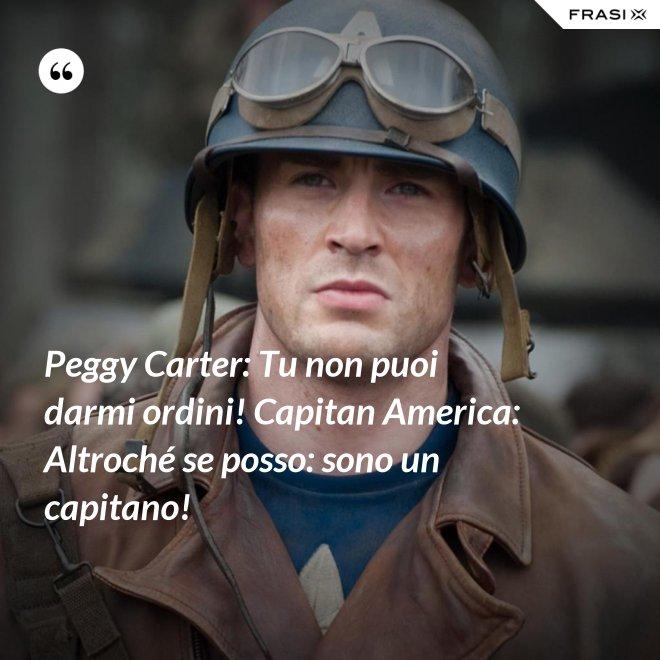 Peggy Carter: Tu non puoi darmi ordini! Capitan America: Altroché se posso: sono un capitano! - Anonimo