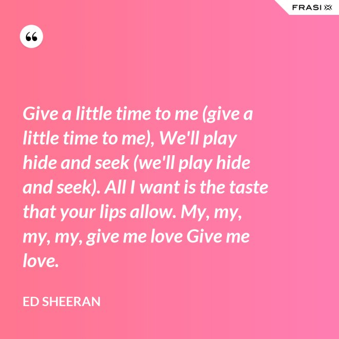 Give a little time to me (give a little time to me), We'll play hide and seek (we'll play hide and seek). All I want is the taste that your lips allow. My, my, my, my, give me love Give me love. - Ed Sheeran