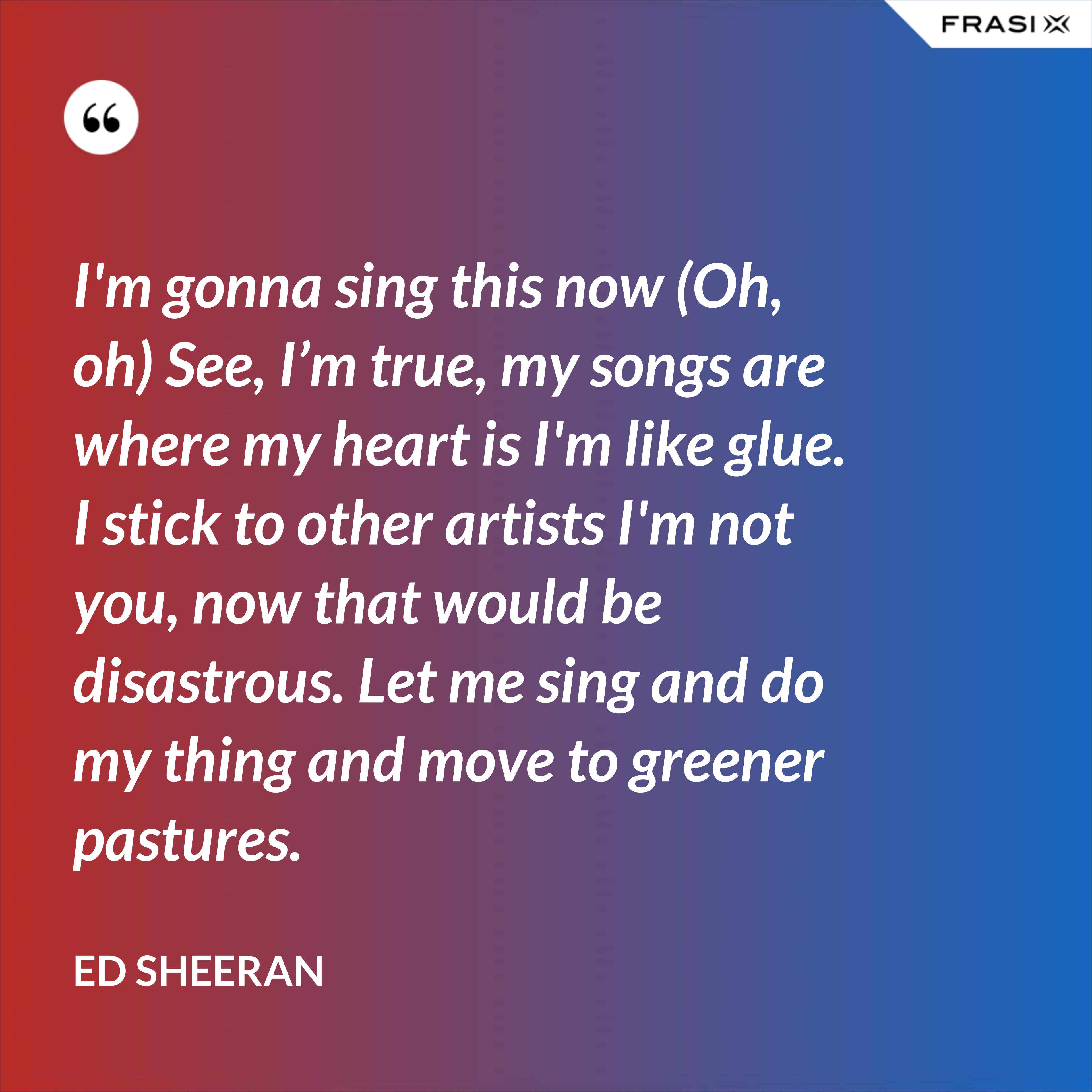 I'm gonna sing this now (Oh, oh) See, I'm true, my songs are where my heart is I'm like glue. I stick to other artists I'm not you, now that would be disastrous. Let me sing and do my thing and move to greener pastures. - Ed Sheeran