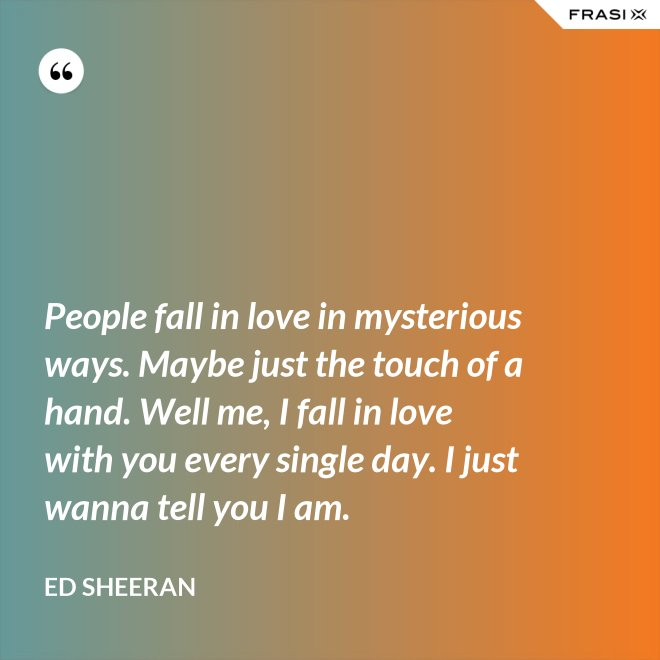 People fall in love in mysterious ways. Maybe just the touch of a hand. Well me, I fall in love with you every single day. I just wanna tell you I am. - Ed Sheeran