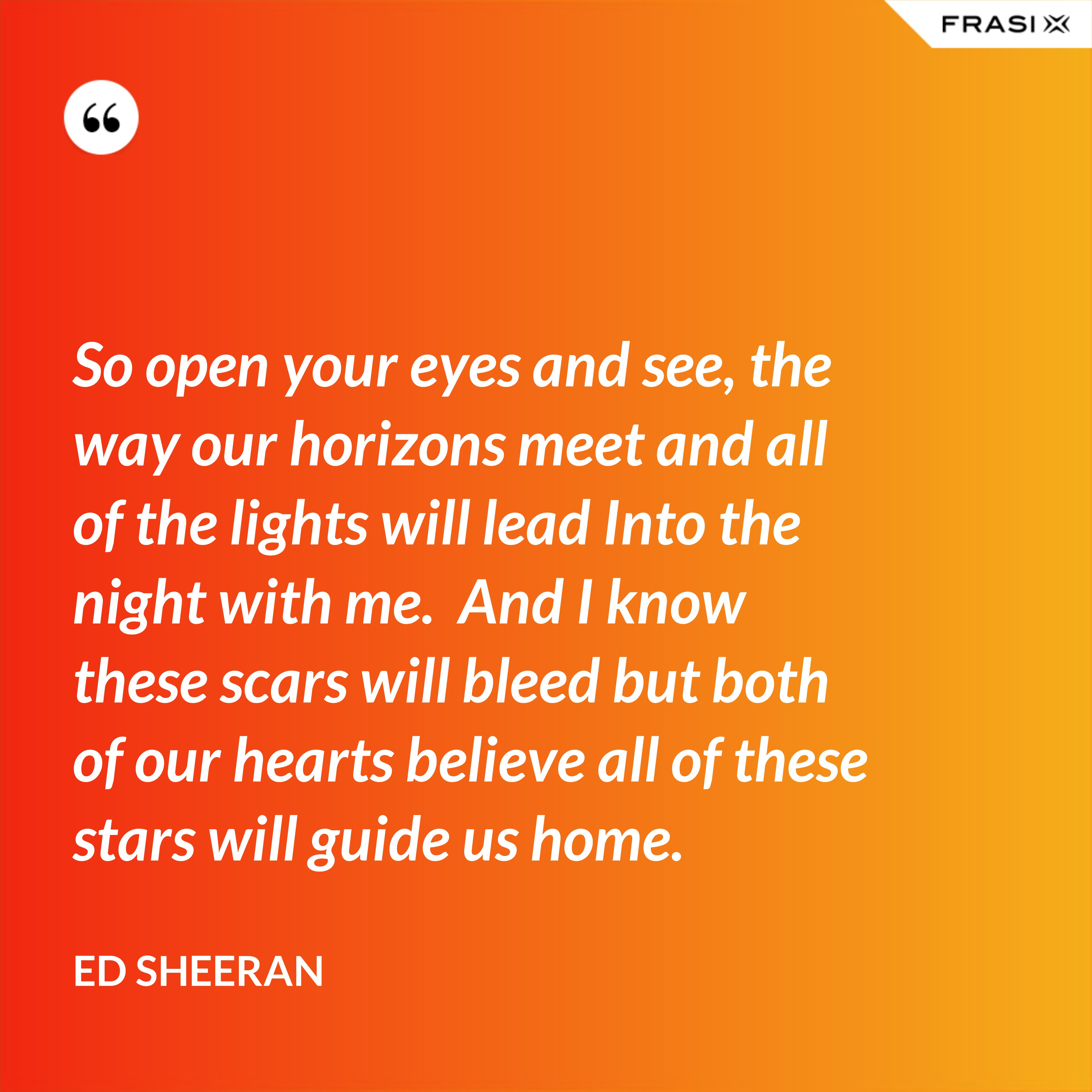 So open your eyes and see, the way our horizons meet and all of the lights will lead Into the night with me.  And I know these scars will bleed but both of our hearts believe all of these stars will guide us home. - Ed Sheeran