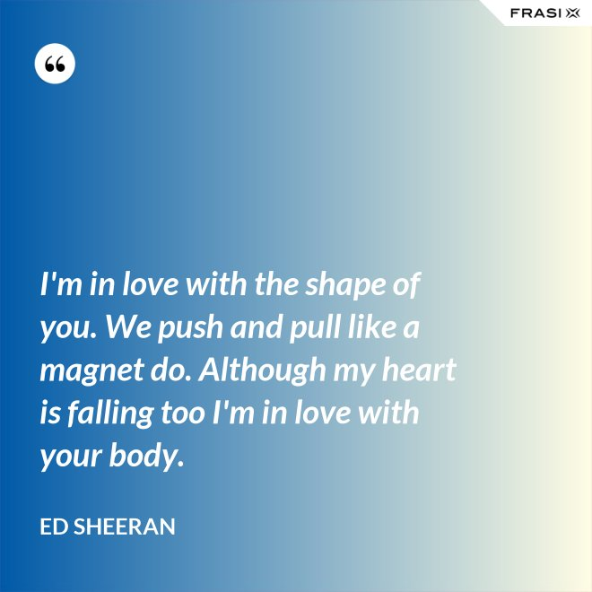 I'm in love with the shape of you. We push and pull like a magnet do. Although my heart is falling too I'm in love with your body. - Ed Sheeran