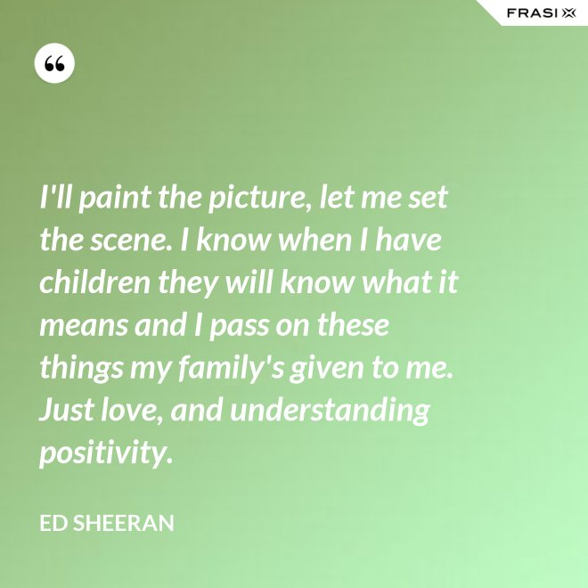 I'll paint the picture, let me set the scene. I know when I have children they will know what it means and I pass on these things my family's given to me. Just love, and understanding positivity. - Ed Sheeran