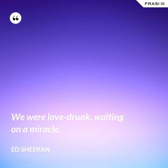 We were love-drunk, waiting on a miracle. - Ed Sheeran