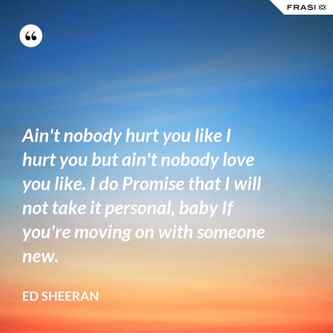 Ain't nobody hurt you like I hurt you but ain't nobody love you like. I do Promise that I will not take it personal, baby If you're moving on with someone new. - Ed Sheeran