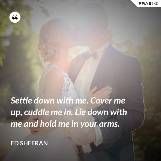 Settle down with me. Cover me up, cuddle me in. Lie down with me and hold me in your arms. - Ed Sheeran