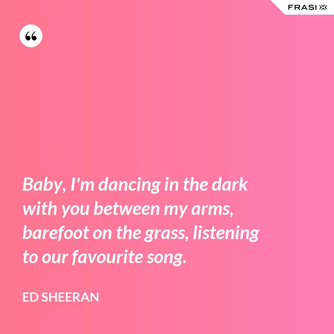 Baby, I'm dancing in the dark with you between my arms, barefoot on the grass, listening to our favourite song. - Ed Sheeran