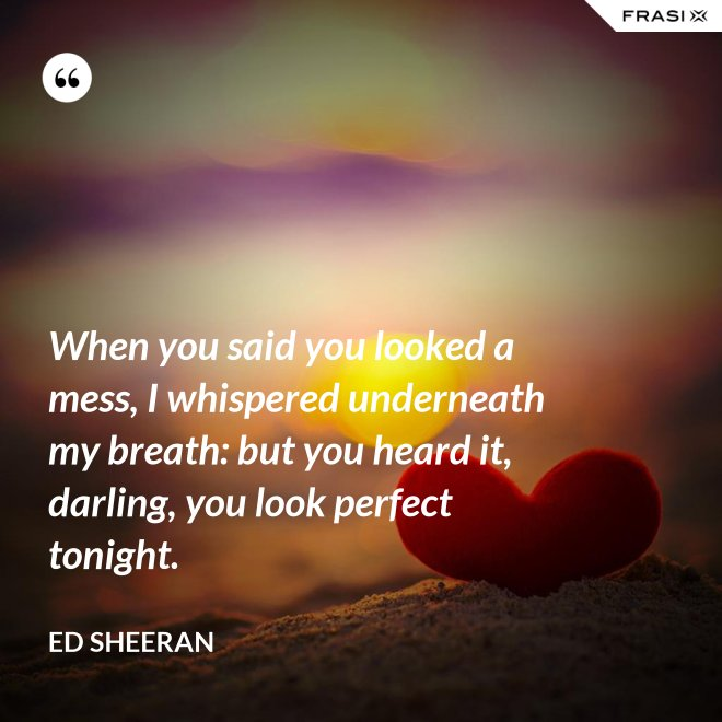 When you said you looked a mess, I whispered underneath my breath: but you heard it, darling, you look perfect tonight. - Ed Sheeran