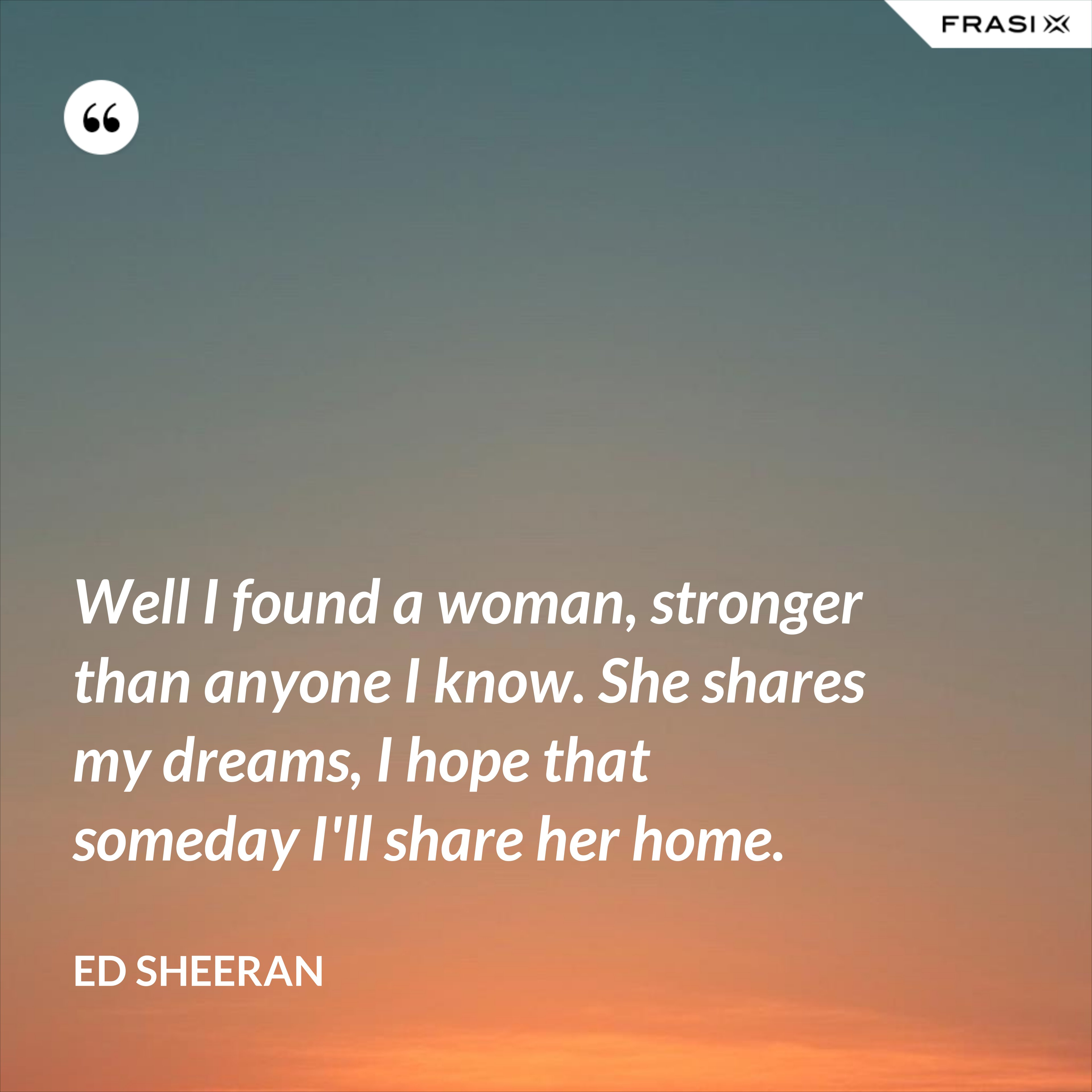 Well I found a woman, stronger than anyone I know. She shares my dreams, I hope that someday I'll share her home. - Ed Sheeran