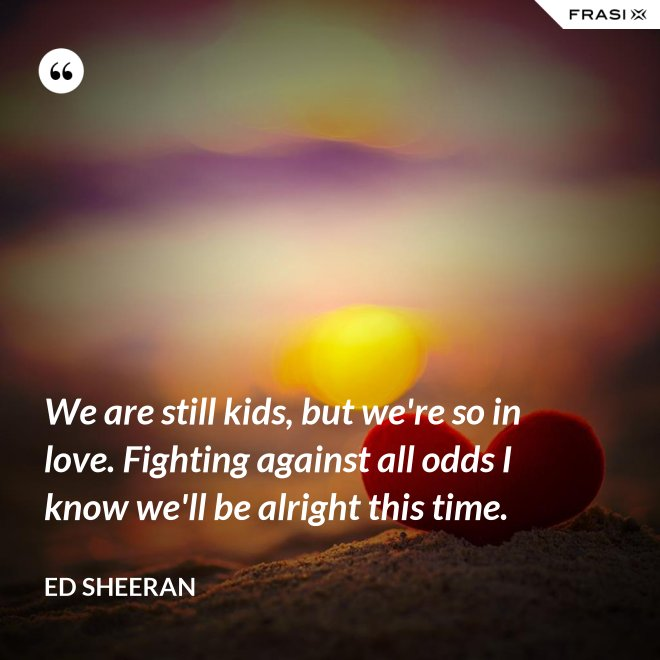 We are still kids, but we're so in love. Fighting against all odds I know we'll be alright this time. - Ed Sheeran