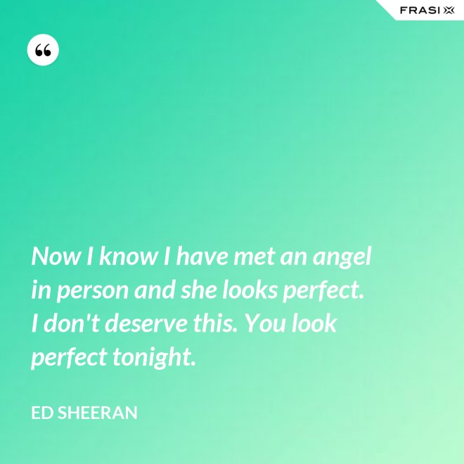 Now I know I have met an angel in person and she looks perfect. I don't deserve this. You look perfect tonight. - Ed Sheeran