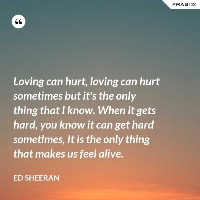 Loving can hurt, loving can hurt sometimes but it's the only thing that I know. When it gets hard, you know it can get hard sometimes, It is the only thing that makes us feel alive. - Ed Sheeran