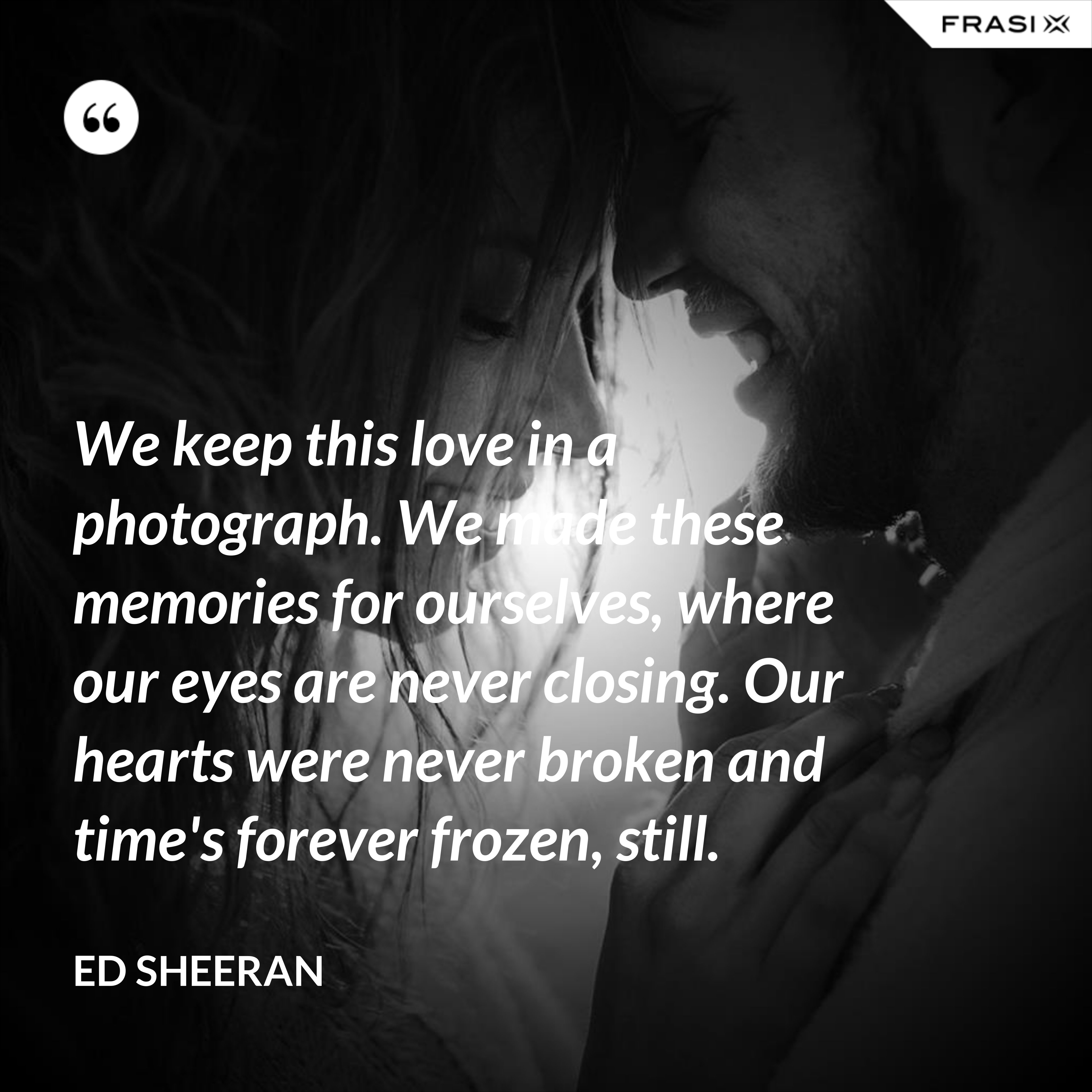 We keep this love in a photograph. We made these memories for ourselves, where our eyes are never closing. Our hearts were never broken and time's forever frozen, still. - Ed Sheeran