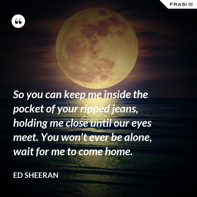 So you can keep me inside the pocket of your ripped jeans, holding me close until our eyes meet. You won't ever be alone, wait for me to come home. - Ed Sheeran