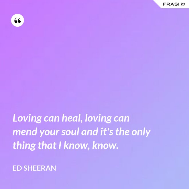 Loving can heal, loving can mend your soul and it's the only thing that I know, know. - Ed Sheeran