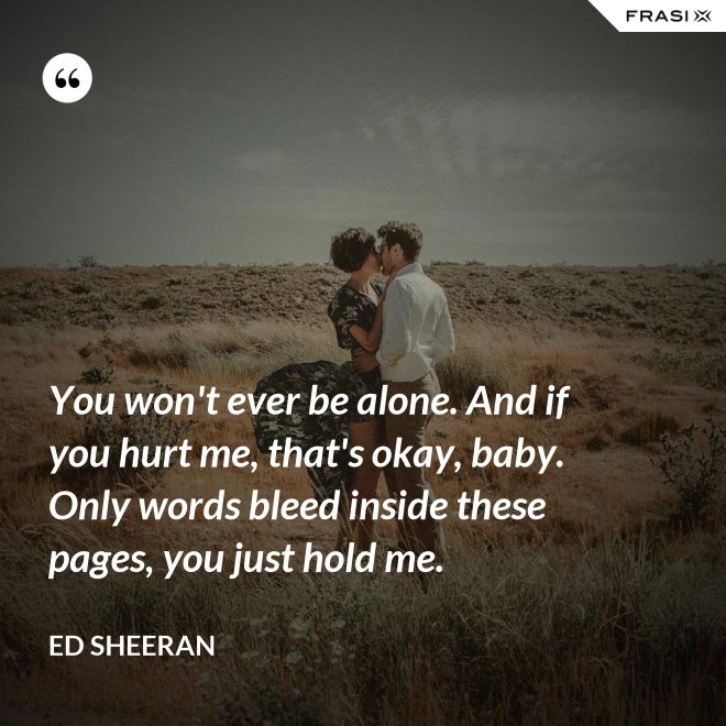 You won't ever be alone. And if you hurt me, that's okay, baby. Only words bleed inside these pages, you just hold me. - Ed Sheeran