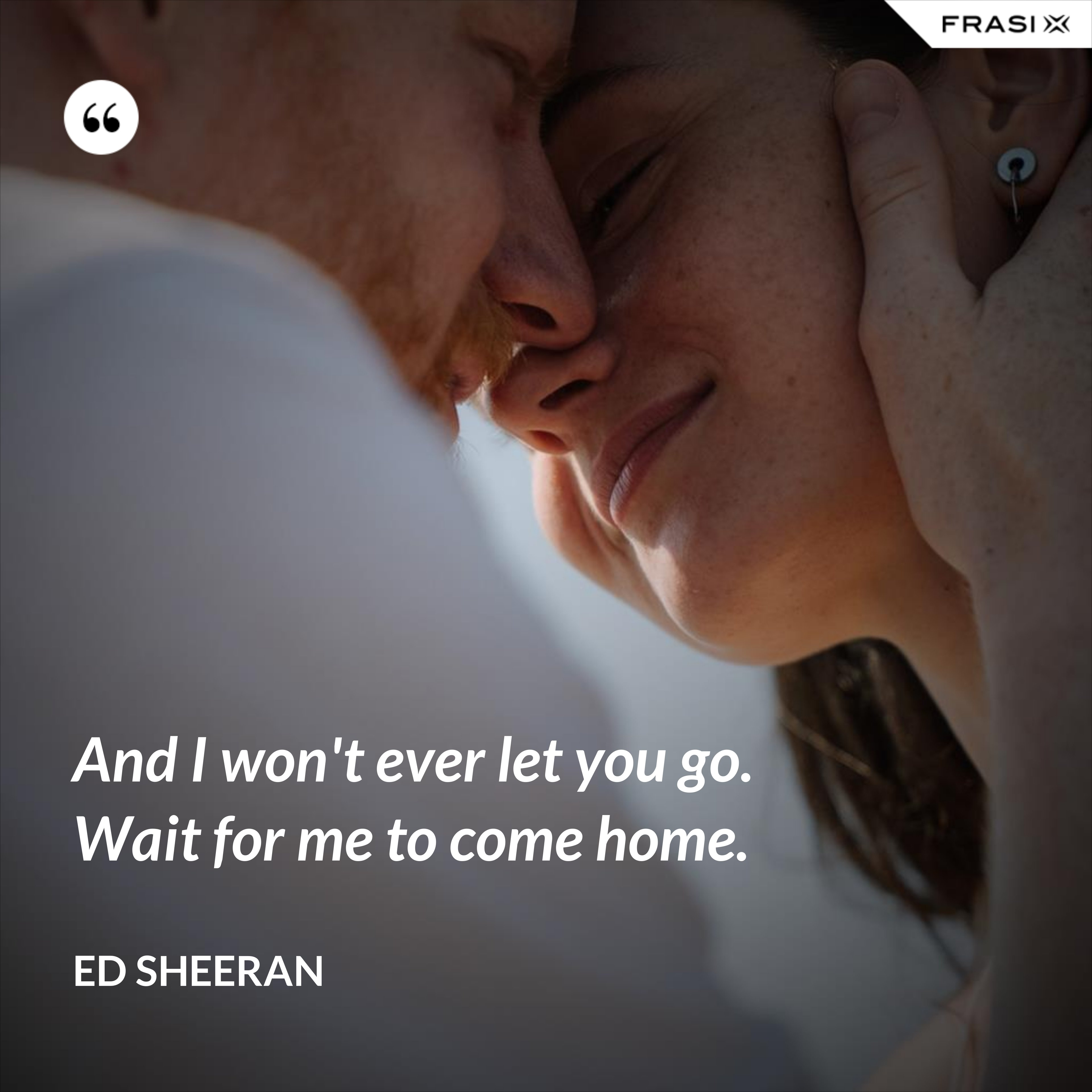 And I won't ever let you go. Wait for me to come home. - Ed Sheeran