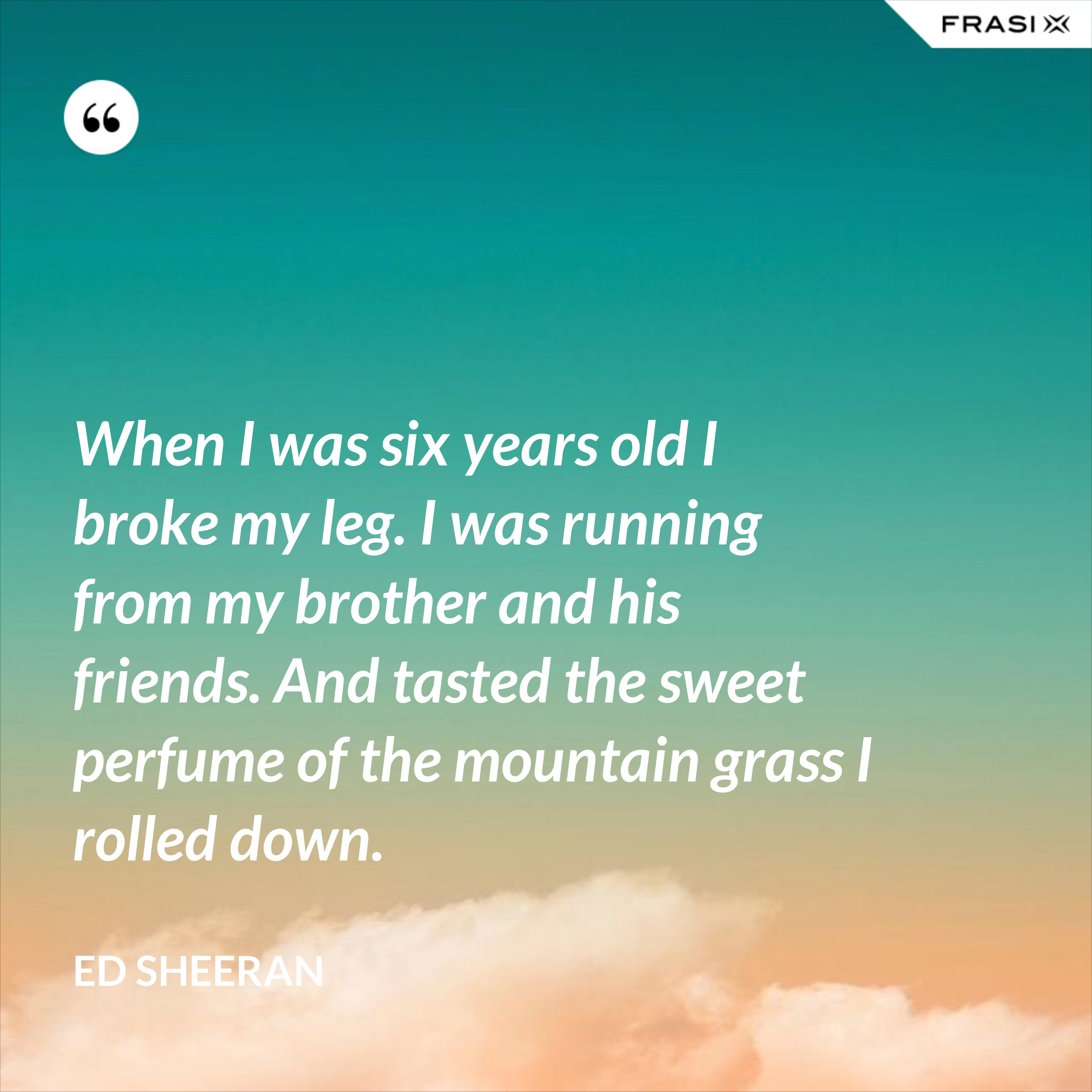 When I was six years old I broke my leg. I was running from my brother and his friends. And tasted the sweet perfume of the mountain grass I rolled down. - Ed Sheeran