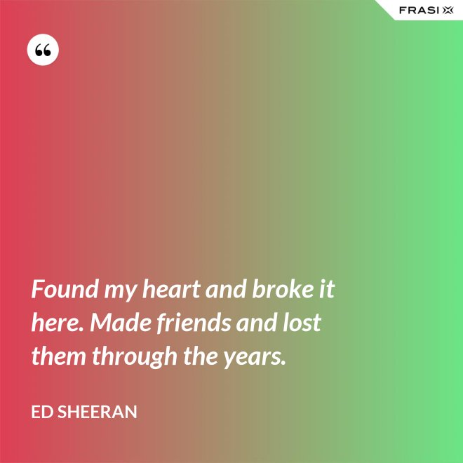Found my heart and broke it here. Made friends and lost them through the years. - Ed Sheeran