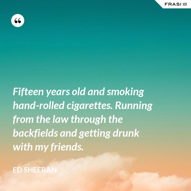 Fifteen years old and smoking hand-rolled cigarettes. Running from the law through the backfields and getting drunk with my friends. - Ed Sheeran