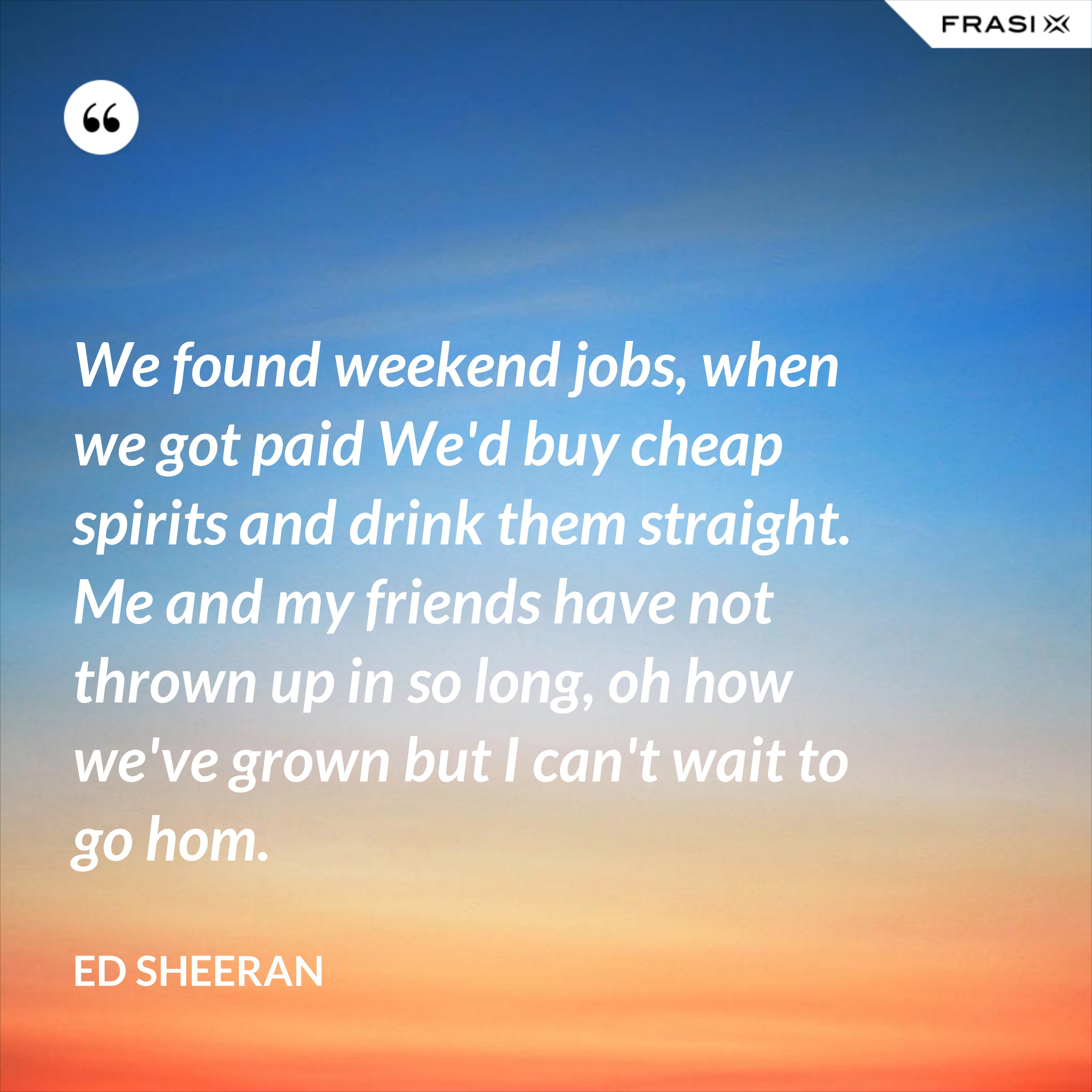 We found weekend jobs, when we got paid We'd buy cheap spirits and drink them straight. Me and my friends have not thrown up in so long, oh how we've grown but I can't wait to go hom. - Ed Sheeran