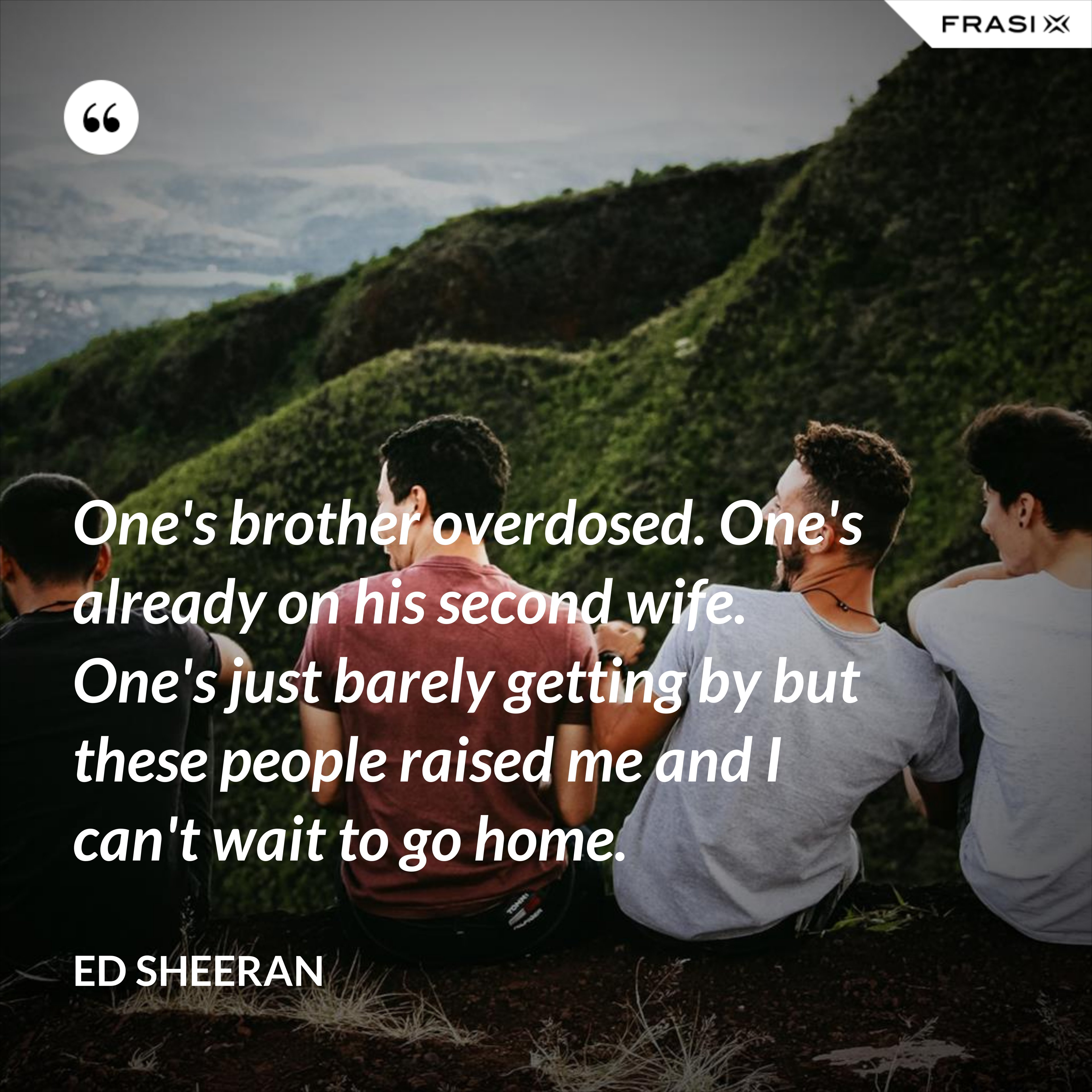 One's brother overdosed. One's already on his second wife. One's just barely getting by but these people raised me and I can't wait to go home. - Ed Sheeran