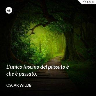 L'unico fascino del passato è che è passato. - Oscar Wilde