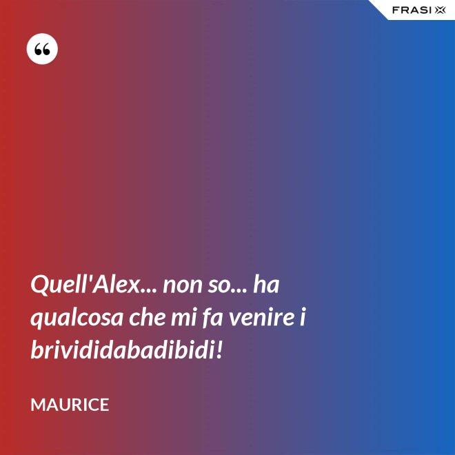 Quell'Alex... non so... ha qualcosa che mi fa venire i brivididabadibidi! - Maurice