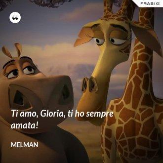 Ti amo, Gloria, ti ho sempre amata! - Melman